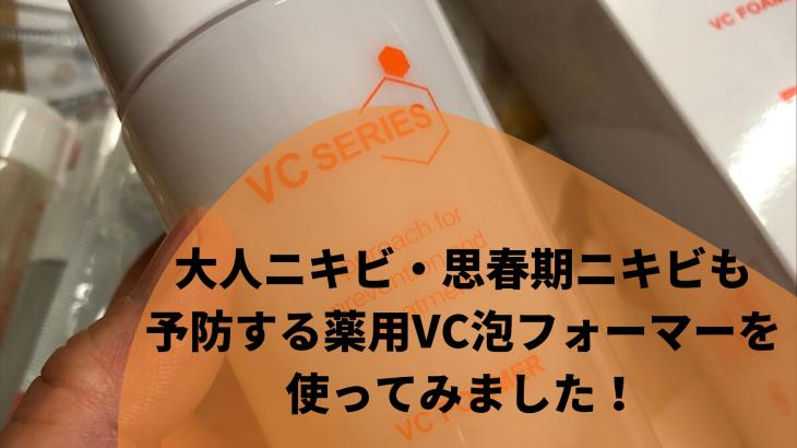 大人ニキビ・思春期ニキビも予防する薬用VC泡フォーマーを使ってみました!