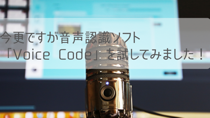 今更ですが音声認識ソフト「Voice Code」を試してみました!